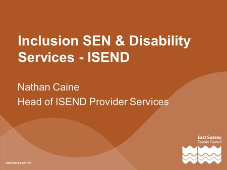 Inclusion SEN & Disability Services - ISEND Nathan Caine Head of ISEND Provider Services.