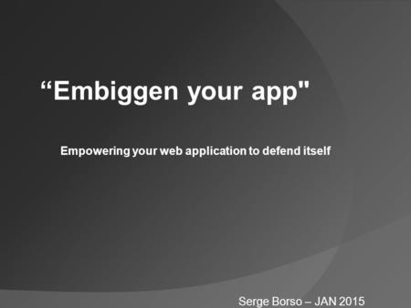 """Embiggen your app Serge Borso – JAN 2015 Empowering your web application to defend itself."