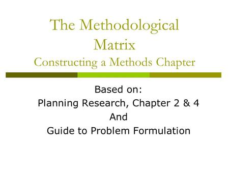 The Methodological Matrix Constructing a Methods Chapter Based on: Planning Research, Chapter 2 & 4 And Guide to Problem Formulation.