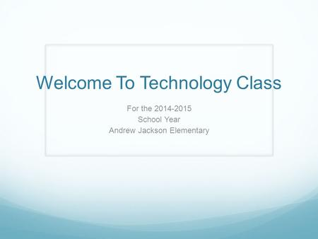 Welcome To Technology Class For the 2014-2015 School Year Andrew Jackson Elementary.