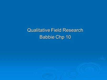 Qualitative <strong>Field</strong> Research Babbie Chp 10. Chapter Outline  Introduction  Topics Appropriate to <strong>Field</strong> Research  Special Considerations in Qualitative.