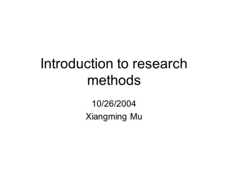 Introduction to research methods 10/26/2004 Xiangming Mu.