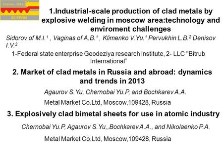 1.Industrial-scale production of clad metals by explosive welding in moscow area:technology and enviroment challenges Sidorov of M.I. 1, Vaginas of A.B.