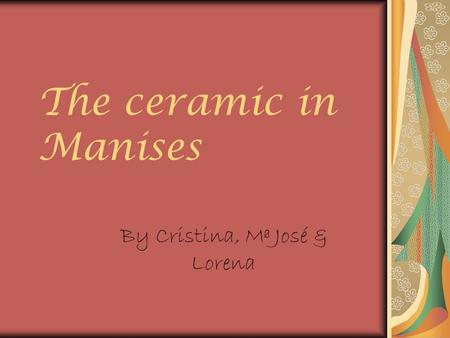 The ceramic in Manises By Cristina, Mª José & Lorena.
