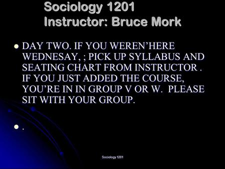 Sociology 1201 Sociology 1201 Instructor: Bruce Mork DAY TWO. IF YOU WEREN'HERE WEDNESAY, ; PICK UP SYLLABUS AND SEATING CHART FROM INSTRUCTOR. IF YOU.