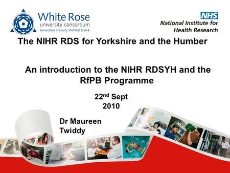 An introduction to the NIHR RDSYH and the RfPB Programme The NIHR RDS for Yorkshire and the Humber 22 nd Sept 2010 Dr Maureen Twiddy.