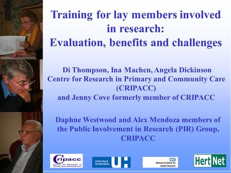 Training for lay members involved in research: Evaluation, benefits and challenges Di Thompson, Ina Machen, Angela Dickinson Centre for Research in Primary.