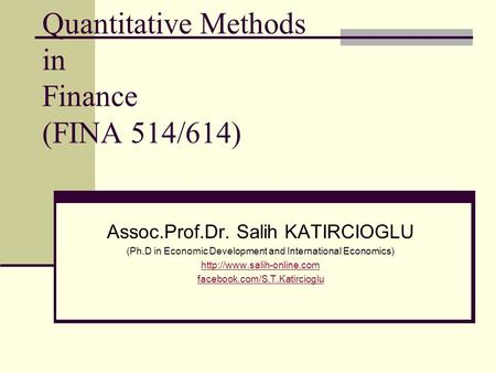 Quantitative Methods in Finance (FINA 514/614) Assoc.Prof.Dr. Salih KATIRCIOGLU (Ph.D in Economic Development and International Economics)