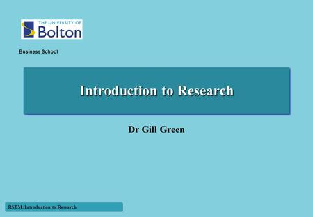 RSBM: Introduction to Research Business School Introduction to Research Dr Gill Green.