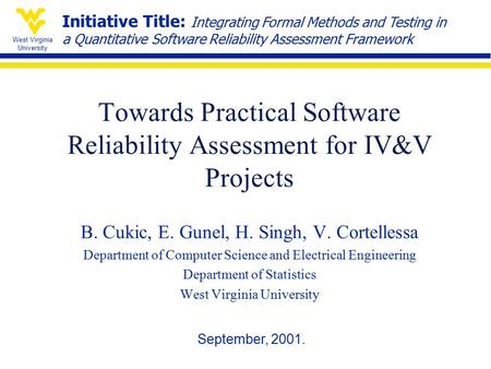 West Virginia University Towards Practical Software Reliability Assessment for IV&V Projects B. Cukic, E. Gunel, H. Singh, V. Cortellessa Department of.
