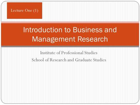 Institute of Professional Studies School of Research and Graduate Studies Introduction to Business and Management Research Lecture One (1)