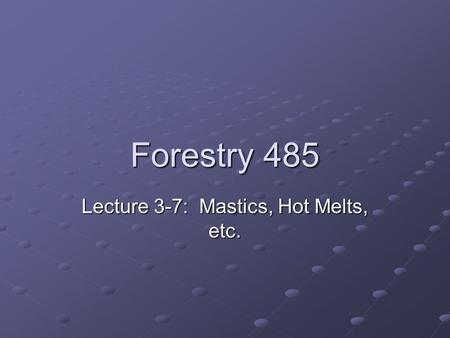 Forestry 485 Lecture 3-7: Mastics, Hot Melts, etc.