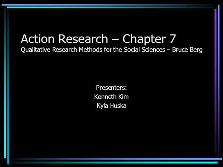 Action Research – Chapter 7 Qualitative Research Methods for the Social Sciences – Bruce Berg Presenters: Kenneth Kim Kyla Huska.