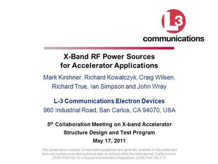 X-Band RF Power Sources for Accelerator Applications Mark Kirshner, Richard Kowalczyk, Craig Wilsen, Richard True, Ian Simpson and John Wray L-3 Communications.