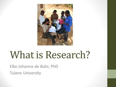 What is Research? Elke Johanna de Buhr, PhD Tulane University.