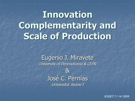 Innovation Complementarity and Scale of Production Eugenio J. Miravete University of Pennsylvania & CEPR & José C. Pernías Universitat Jaume I ESSET, 7.
