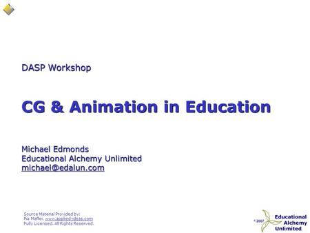 © 2007 CG & Animation in Education DASP Workshop Michael Edmonds Educational Alchemy Unlimited Source Material Provided by: Pia Maffei,