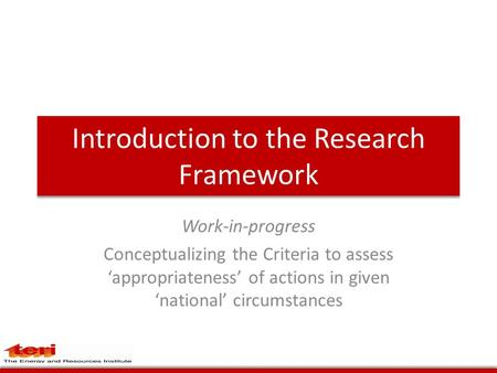 Introduction to the Research Framework Work-in-progress Conceptualizing the Criteria to assess 'appropriateness' of actions in given 'national' circumstances.