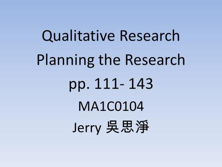 Qualitative Research Planning the Research pp. 111- 143 MA1C0104 Jerry 吳思淨.