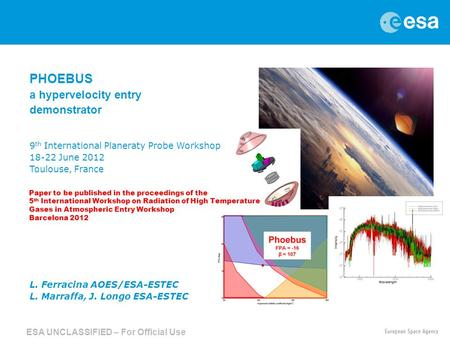 → PHOEBUS a hypervelocity entry demonstrator 9 th International Planeraty Probe Workshop 18-22 June 2012 Toulouse, France L. Ferracina AOES/ESA-ESTEC L.