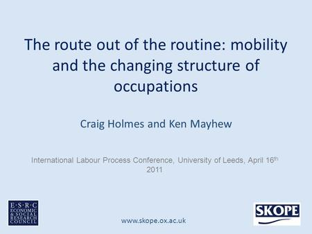 Www.skope.ox.ac.uk The route out of the routine: mobility and the changing structure of occupations Craig Holmes and Ken Mayhew International Labour Process.