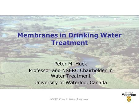 NSERC Chair in Water Treatment Membranes in Drinking Water Treatment Peter M. Huck Professor and NSERC Chairholder in Water Treatment University of Waterloo,