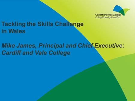 Tackling the Skills Challenge in Wales Mike James, Principal and Chief Executive: Cardiff and Vale College.