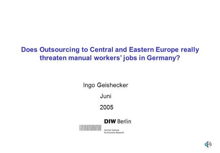 Does Outsourcing to Central and Eastern Europe really threaten manual workers' jobs in Germany? Ingo Geishecker Juni 2005.