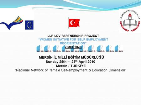 "MERSİN İL MİLLİ EĞİTİM MÜDÜRLÜĞÜ Sunday 25th – 28 th April 2010 Mersin / TÜRKİYE ""Regional Network of female Self-employment & Education Dimension"" LLP-LDV."