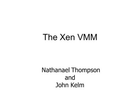 The Xen VMM Nathanael Thompson and John Kelm. Motivations Full virtualization of x86 is hard and imperfect Instead, make hosted OS aware of virtualization.