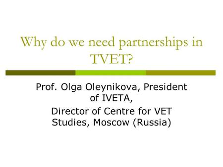 Why do we need partnerships in TVET? Prof. Olga Oleynikova, President of IVETA, Director of Centre for VET Studies, Moscow (Russia)