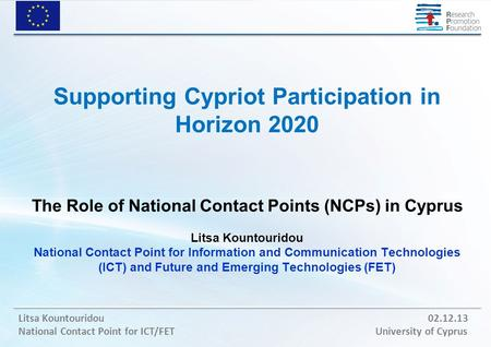 Litsa Kountouridou 02.12.13 National Contact Point for ICT/FET University of Cyprus Supporting Cypriot Participation in Horizon 2020 The Role of National.