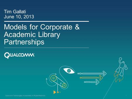 1 Qualcomm Technologies, Incorporated. All Rights Reserved. Models for Corporate & Academic Library Partnerships Tim Gallati June 10, 2013.