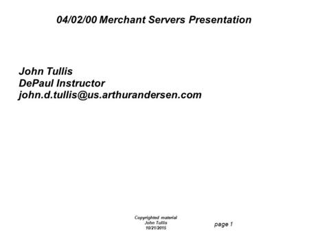 Copyrighted material John Tullis 10/21/2015 page 1 04/02/00 Merchant Servers Presentation John Tullis DePaul Instructor