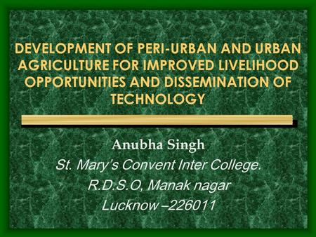 DEVELOPMENT OF PERI-URBAN AND URBAN AGRICULTURE FOR IMPROVED LIVELIHOOD OPPORTUNITIES AND DISSEMINATION OF TECHNOLOGY Anubha Singh St. Mary's Convent Inter.