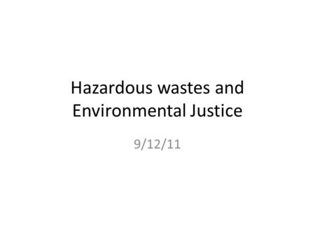 Hazardous wastes and Environmental Justice 9/12/11.