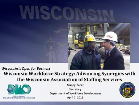 Wisconsin is Open for Business Wisconsin Workforce Strategy: Advancing Synergies with the Wisconsin Association of Staffing Services Manny Perez Secretary.