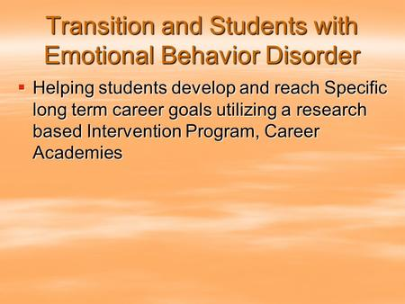 Transition and Students with Emotional Behavior Disorder  Helping students develop and reach Specific long term career goals utilizing a research based.