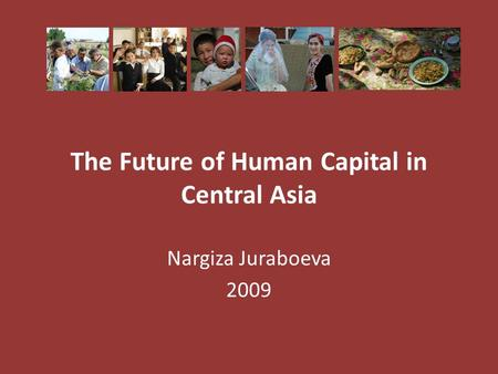 The Future of Human Capital in Central Asia Nargiza Juraboeva 2009.