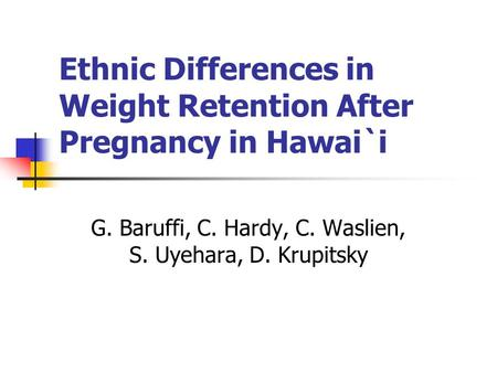 Ethnic Differences in Weight Retention After Pregnancy in Hawai`i G. Baruffi, <strong>C</strong>. Hardy, <strong>C</strong>. Waslien, S. Uyehara, D. Krupitsky.