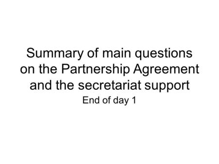Summary of main questions on the Partnership Agreement and the secretariat support End of day 1.