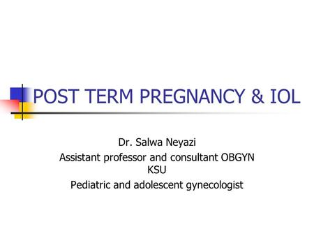 POST TERM PREGNANCY & IOL Dr. Salwa Neyazi Assistant professor and consultant OBGYN KSU Pediatric and adolescent gynecologist.