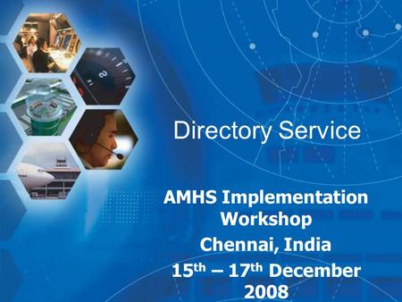 Directory Service AMHS Implementation Workshop Chennai, India 15 th – 17 th December 2008.