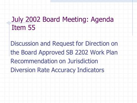 July 2002 Board Meeting: Agenda Item 55 Discussion and Request for Direction on the Board Approved SB 2202 Work Plan Recommendation on Jurisdiction Diversion.