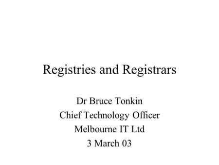 Registries and Registrars Dr Bruce Tonkin Chief Technology Officer Melbourne IT Ltd 3 March 03.