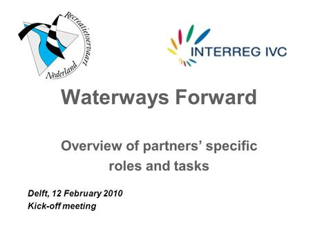 Waterways Forward Overview of partners' specific roles and tasks Delft, 12 February 2010 Kick-off meeting.
