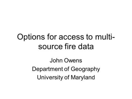 Options for access to multi- source fire data John Owens Department of Geography University of Maryland.