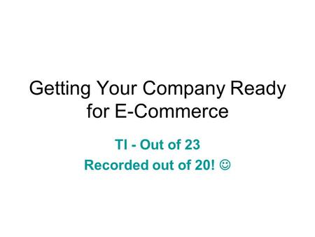 Getting Your Company Ready for E-Commerce TI - Out of 23 Recorded out of 20!