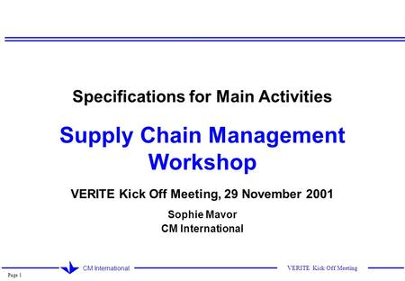 Page 1 CM International VERITE Kick Off Meeting Specifications for Main Activities Supply Chain Management Workshop VERITE Kick Off Meeting, 29 November.