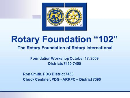 "Rotary Foundation ""102"" The Rotary Foundation of Rotary International Foundation Workshop October 17, 2009 Districts 7430-7450 Ron Smith, PDG District."